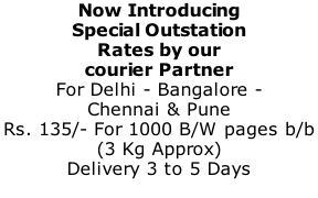Now Introducing Special Outstation  Rates by our  courier Partner For Delhi - Bangalore -  Chennai & Pune Rs. 135/- For 1000 B/W pages b/b  (3 Kg Approx) Delivery 3 to 5 Days