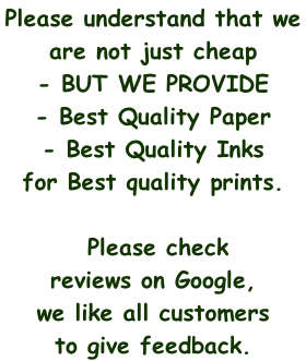 Please understand that we  are not just cheap  - BUT WE PROVIDE  - Best Quality Paper  - Best Quality Inks  for Best quality prints.   Please check  reviews on Google,  we like all customers  to give feedback.