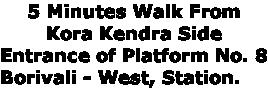 5 Minutes Walk From  Kora Kendra Side  Entrance of Platform No. 8 Borivali - West, Station.