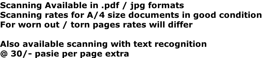 Scanning Available in .pdf / jpg formats Scanning rates for A/4 size documents in good condition For worn out / torn pages rates will differ  Also available scanning with text recognition  @ 30/- pasie per page extra