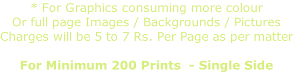 * For Graphics consuming more colour  Or full page Images / Backgrounds / Pictures  Charges will be 5 to 7 Rs. Per Page as per matter  For Minimum 200 Prints  - Single Side