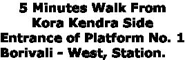 5 Minutes Walk From  Kora Kendra Side  Entrance of Platform No. 1 Borivali - West, Station.