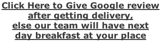 Click Here to Give Google review  after getting delivery,  else our team will have next  day breakfast at your place