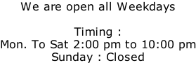 We are open all Weekdays  Timing :  Mon. To Sat 2:00 pm to 10:00 pm Sunday : Closed