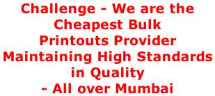 Challenge - We are the Cheapest Bulk  Printouts Provider Maintaining High Standards  in Quality - All over Mumbai