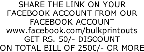 SHARE THE LINK ON YOUR FACEBOOK ACCOUNT FROM OUR FACEBOOK ACCOUNT www.facebook.com/bulkprintouts GET RS. 50/- DISCOUNT ON TOTAL BILL OF 2500/- OR MORE