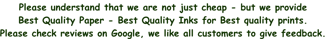 Please understand that we are not just cheap - but we provide  Best Quality Paper - Best Quality Inks for Best quality prints. Please check reviews on Google, we like all customers to give feedback.
