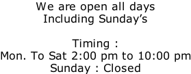 We are open all days Including Sunday's  Timing :  Mon. To Sat 2:00 pm to 10:00 pm Sunday : Closed