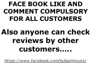 FACE BOOK LIKE AND  COMMENT COMPULSORY  FOR ALL CUSTOMERS  Also anyone can check  reviews by other  customers…..  https://www.facebook.com/bulkprintouts/